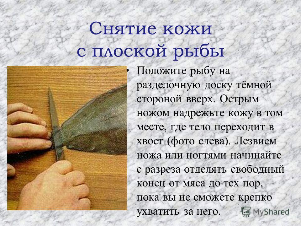 Снятие кожи с плоской рыбы Положите рыбу на разделочную доску тёмной стороной вверх. Острым ножом надрежьте кожу в том месте, где тело переходит в хвост (фото слева). Лезвием ножа или ногтями начинайте с разреза отделять свободный конец от мяса до те