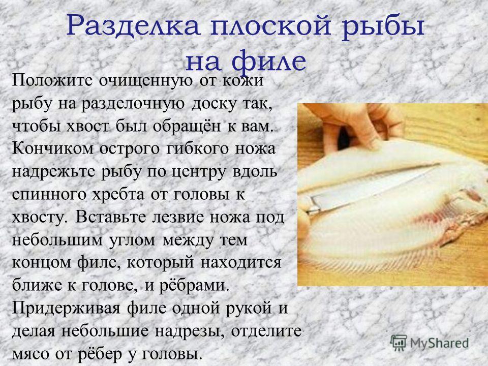 Разделка плоской рыбы на филе Положите очищенную от кожи рыбу на разделочную доску так, чтобы хвост был обращён к вам. Кончиком острого гибкого ножа надрежьте рыбу по центру вдоль спинного хребта от головы к хвосту. Вставьте лезвие ножа под небольшим