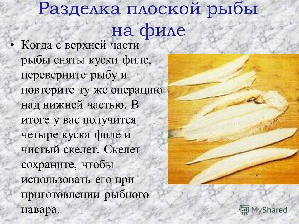 Разделка плоской рыбы на филе Когда с верхней части рыбы сняты куски филе, переверните рыбу и повторите ту же операцию над нижней частью. В итоге у вас получится четыре куска филе и чистый скелет. Скелет сохраните, чтобы использовать его при приготов