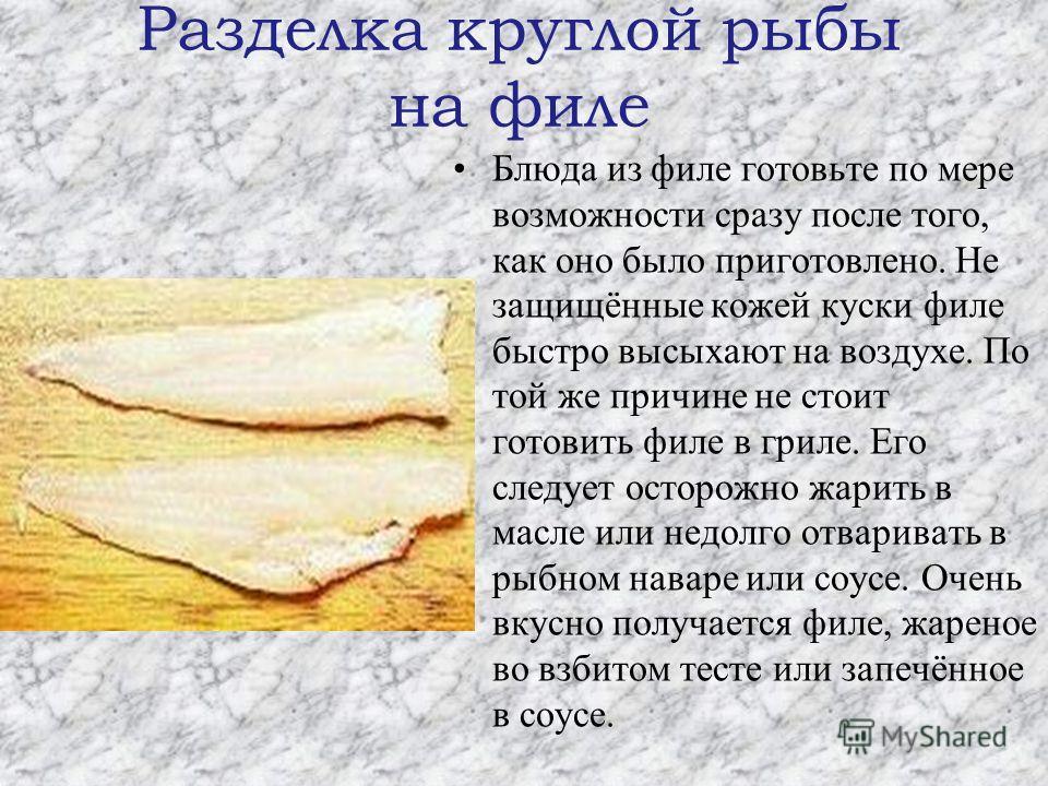 Разделка круглой рыбы на филе Блюда из филе готовьте по мере возможности сразу после того, как оно было приготовлено. Не защищённые кожей куски филе быстро высыхают на воздухе. По той же причине не стоит готовить филе в гриле. Его следует осторожно ж