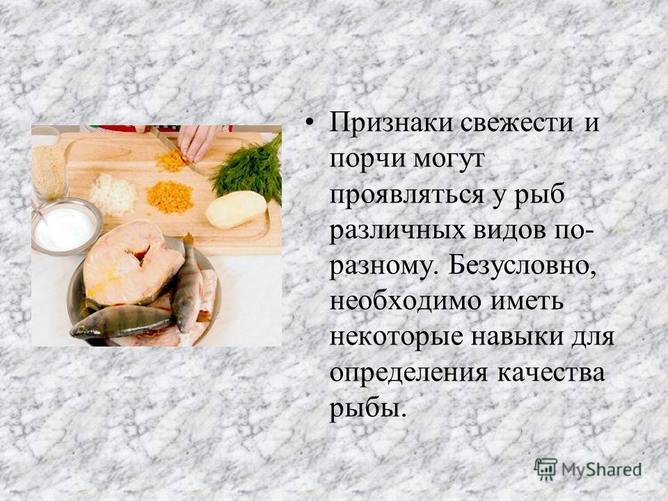 Признаки свежести и порчи могут проявляться у рыб различных видов по- разному. Безусловно, необходимо иметь некоторые навыки для определения качества рыбы.