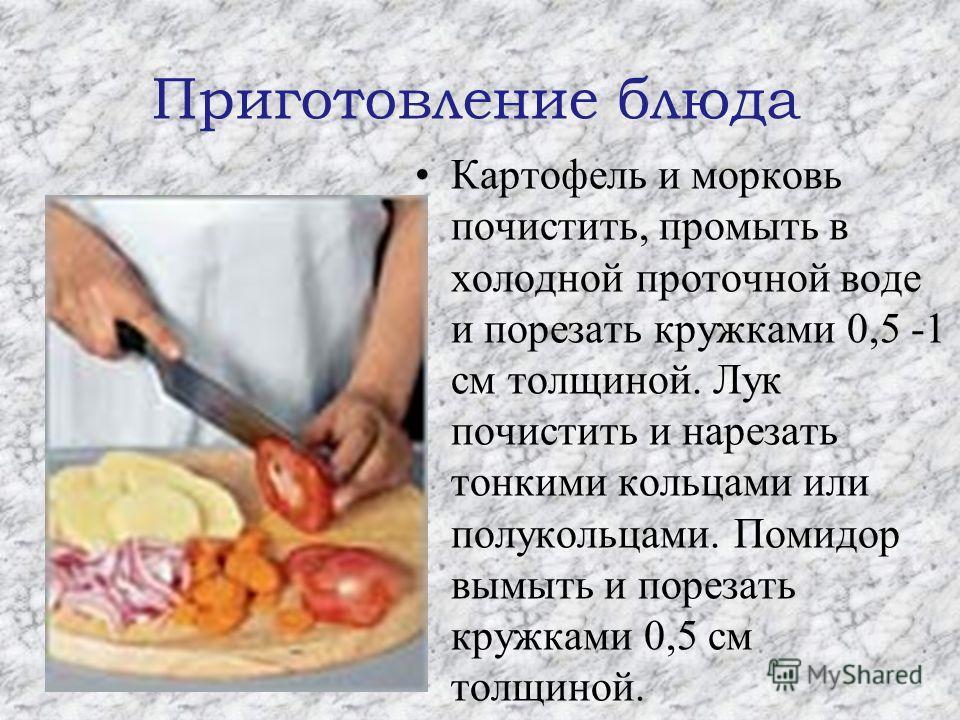 Приготовление блюда Картофель и морковь почистить, промыть в холодной проточной воде и порезать кружками 0,5 -1 см толщиной. Лук почистить и нарезать тонкими кольцами или полукольцами. Помидор вымыть и порезать кружками 0,5 см толщиной.