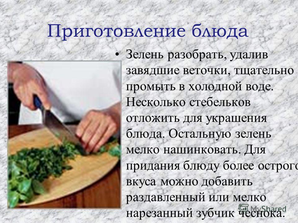 Приготовление блюда Зелень разобрать, удалив завядшие веточки, тщательно промыть в холодной воде. Несколько стебельков отложить для украшения блюда. Остальную зелень мелко нашинковать. Для придания блюду более острого вкуса можно добавить раздавленны
