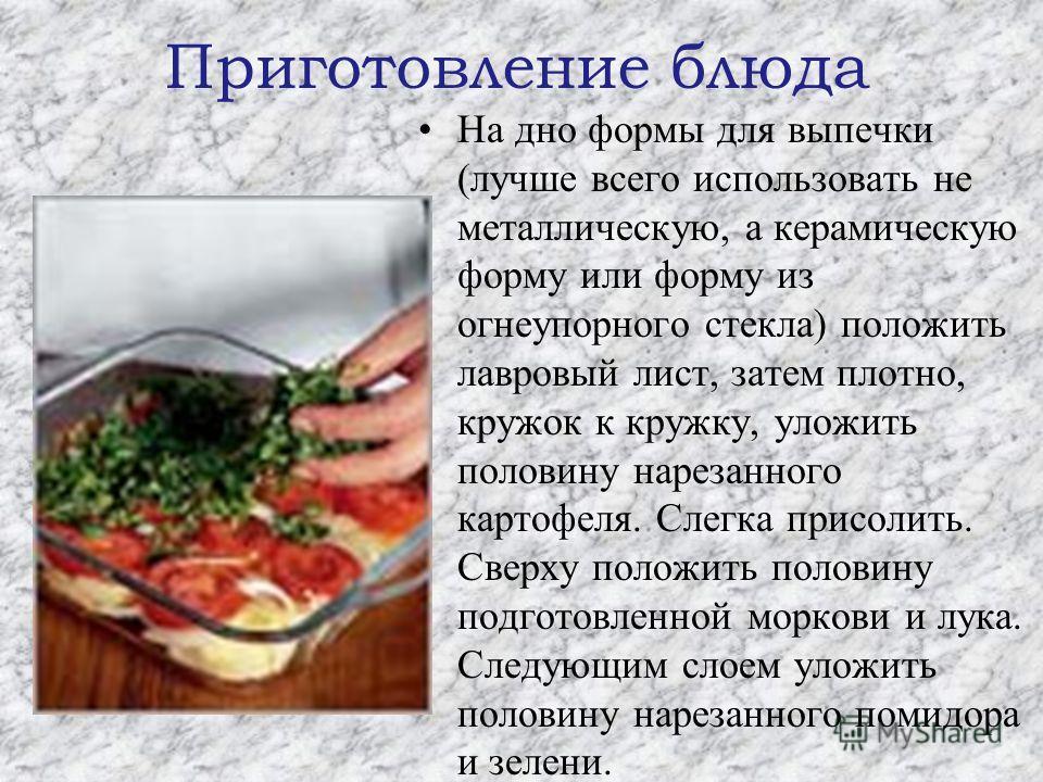 Приготовление блюда На дно формы для выпечки (лучше всего использовать не металлическую, а керамическую форму или форму из огнеупорного стекла) положить лавровый лист, затем плотно, кружок к кружку, уложить половину нарезанного картофеля. Слегка прис