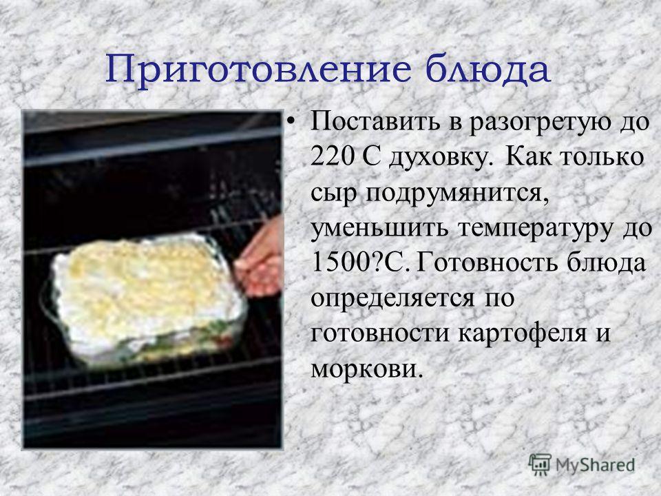 Приготовление блюда Поставить в разогретую до 220 C духовку. Как только сыр подрумянится, уменьшить температуру до 1500?C. Готовность блюда определяется по готовности картофеля и моркови.