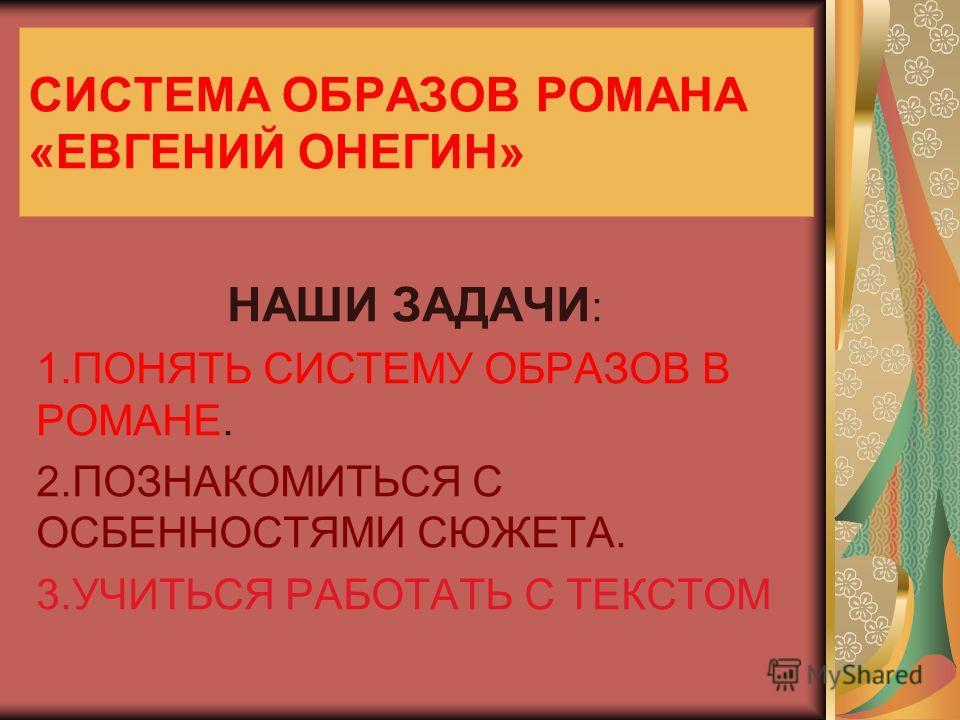 СИСТЕМА ОБРАЗОВ РОМАНА «ЕВГЕНИЙ ОНЕГИН» НАШИ ЗАДАЧИ : 1.ПОНЯТЬ СИСТЕМУ ОБРАЗОВ В РОМАНЕ. 2.ПОЗНАКОМИТЬСЯ С ОСБЕННОСТЯМИ СЮЖЕТА. 3.УЧИТЬСЯ РАБОТАТЬ С ТЕКСТОМ