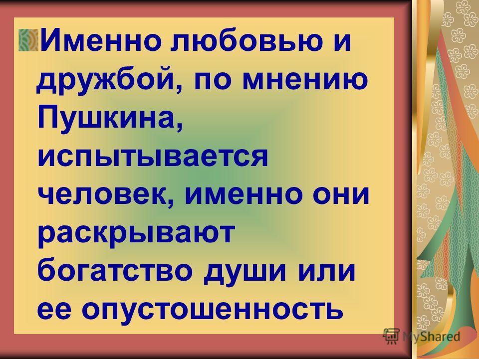 Именно любовью и дружбой, по мнению Пушкина, испытывается человек, именно они раскрывают богатство души или ее опустошенность