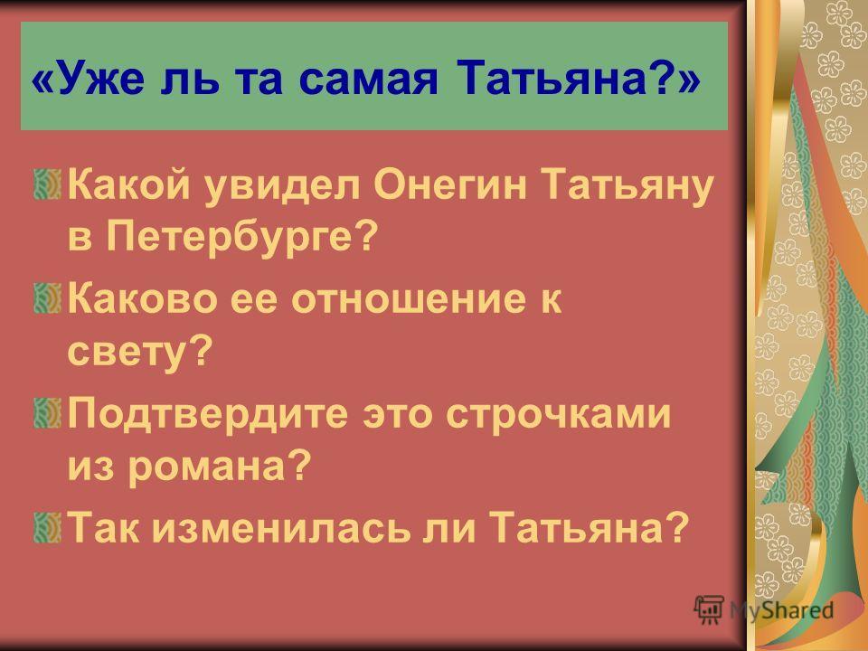 «Уже ль та самая Татьяна?» Какой увидел Онегин Татьяну в Петербурге? Каково ее отношение к свету? Подтвердите это строчками из романа? Так изменилась ли Татьяна?