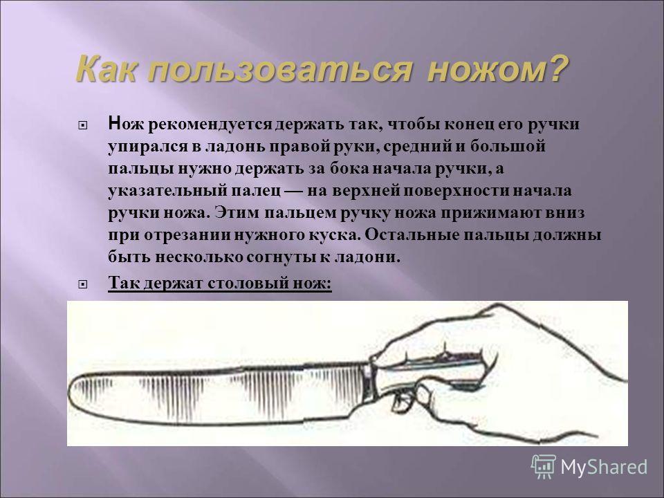 Н ож рекомендуется держать так, чтобы конец его ручки упирался в ладонь правой руки, средний и большой пальцы нужно держать за бока начала ручки, а указательный палец на верхней поверхности начала ручки ножа. Этим пальцем ручку ножа прижимают вниз пр