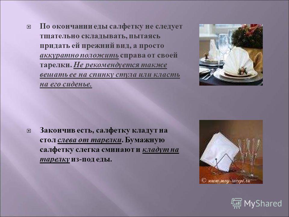По окончании еды салфетку не следует тщательно складывать, пытаясь придать ей прежний вид, а просто аккуратно положить справа от своей тарелки. Не рекомендуется также вешать ее на спинку стула или класть на его сиденье. Закончив есть, салфетку кладут