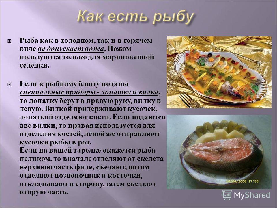 Рыба как в холодном, так и в горячем виде не допускает ножа. Ножом пользуются только для маринованной селедки. Если к рыбному блюду поданы специальные приборы - лопатка и вилка, то лопатку берут в правую руку, вилку в левую. Вилкой придерживают кусоч