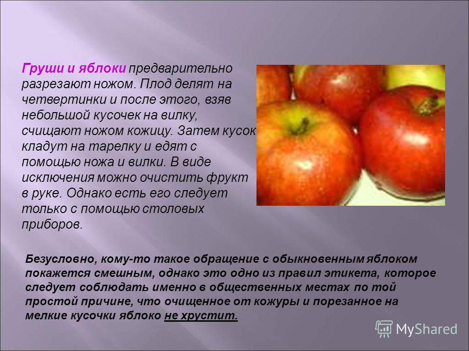 Груши и яблоки предварительно разрезают ножом. Плод делят на четвертинки и после этого, взяв небольшой кусочек на вилку, счищают ножом кожицу. Затем кусок кладут на тарелку и едят с помощью ножа и вилки. В виде исключения можно очистить фрукт в руке.