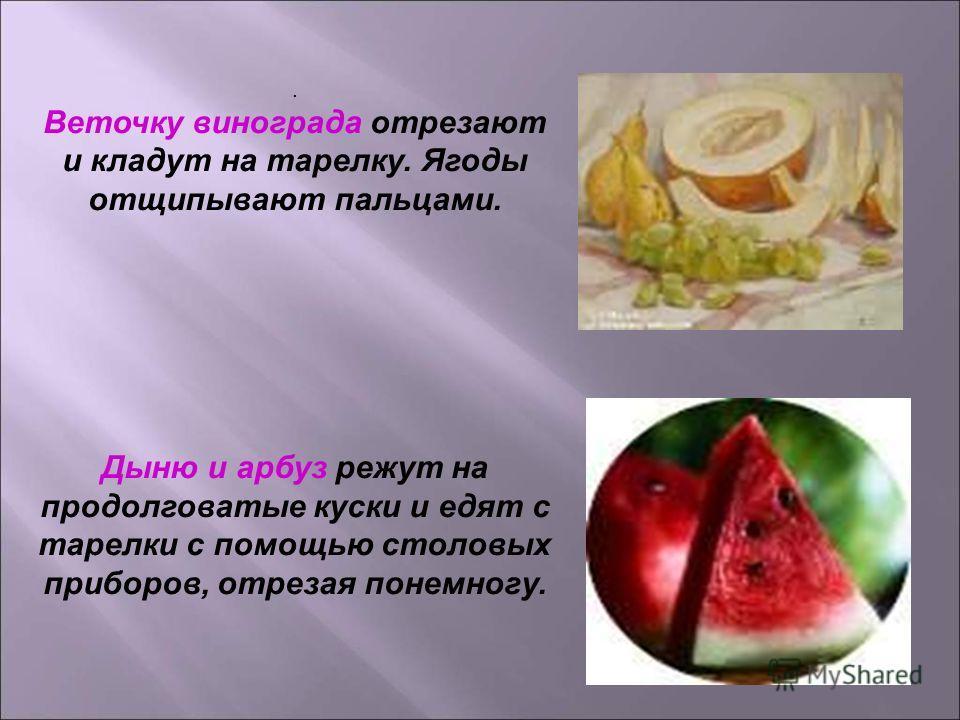 . Веточку винограда отрезают и кладут на тарелку. Ягоды отщипывают пальцами. Дыню и арбуз режут на продолговатые куски и едят с тарелки с помощью столовых приборов, отрезая понемногу.