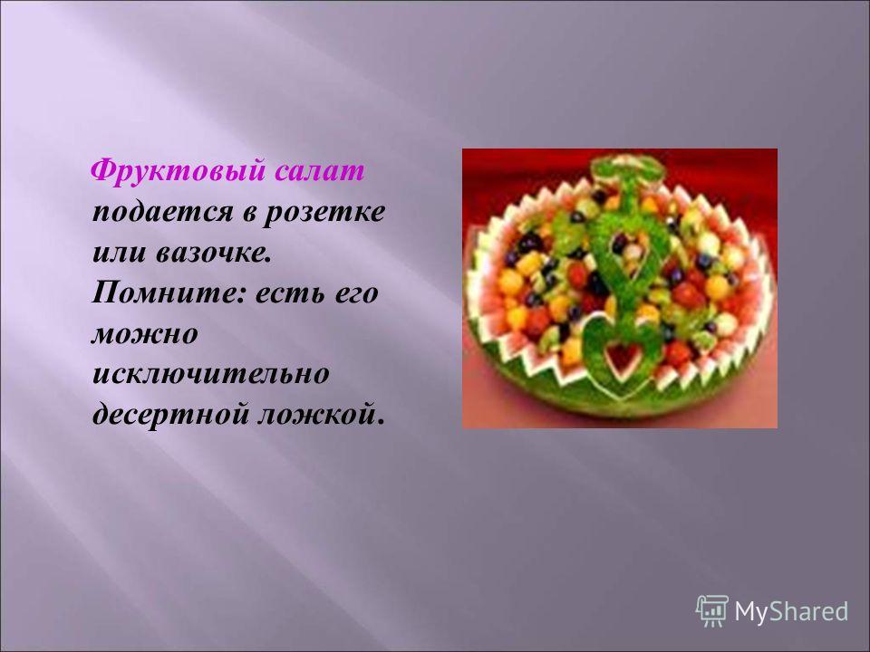 Фруктовый салат подается в розетке или вазочке. Помните : есть его можно исключительно десертной ложкой.