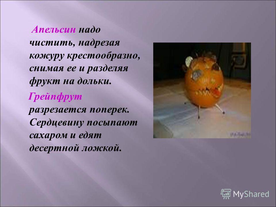 Апельсин надо чистить, надрезая кожуру крестообразно, снимая ее и разделяя фрукт на дольки. Грейпфрут разрезается поперек. Сердцевину посыпают сахаром и едят десертной ложкой.