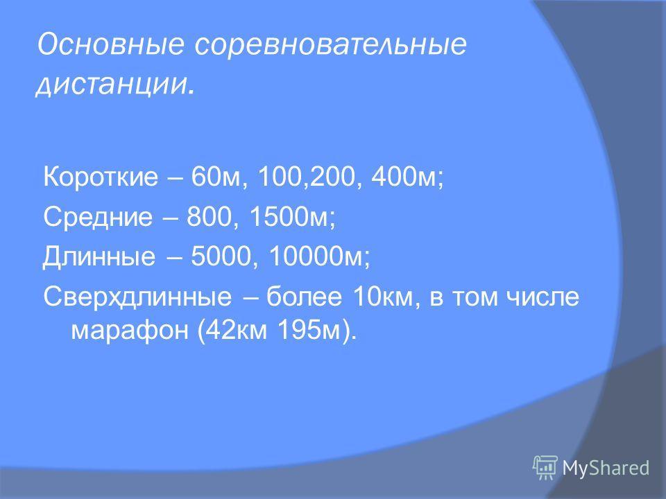 Основные соревновательные дистанции. Короткие – 60м, 100,200, 400м; Средние – 800, 1500м; Длинные – 5000, 10000м; Сверхдлинные – более 10км, в том числе марафон (42км 195м).
