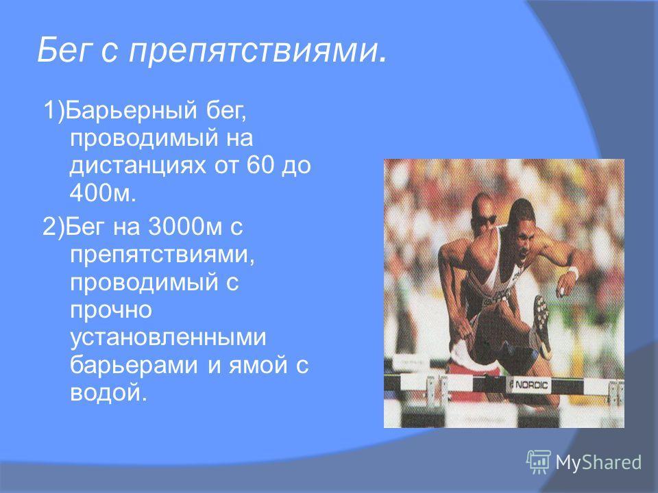Бег с препятствиями. 1)Барьерный бег, проводимый на дистанциях от 60 до 400м. 2)Бег на 3000м с препятствиями, проводимый с прочно установленными барьерами и ямой с водой.