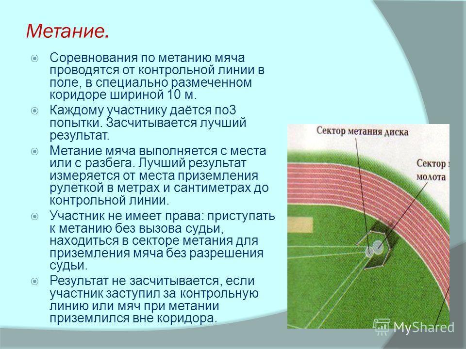 Метание. Соревнования по метанию мяча проводятся от контрольной линии в поле, в специально размеченном коридоре шириной 10 м. Каждому участнику даётся по3 попытки. Засчитывается лучший результат. Метание мяча выполняется с места или с разбега. Лучший