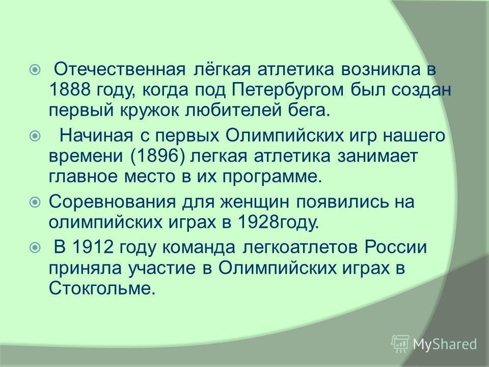 Отечественная лёгкая атлетика возникла в 1888 году, когда под Петербургом был создан первый кружок любителей бега. Начиная с первых Олимпийских игр нашего времени (1896) легкая атлетика занимает главное место в их программе. Соревнования для женщин п