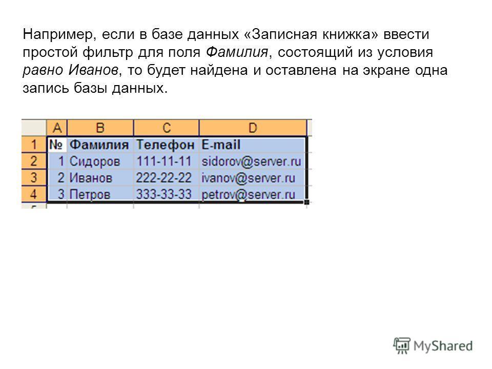 Например, если в базе данных «Записная книжка» ввести простой фильтр для поля Фамилия, состоящий из условия равно Иванов, то будет найдена и оставлена на экране одна запись базы данных.