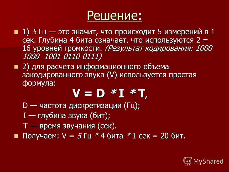 Решение: 1) 5 Гц это значит, что происходит 5 измерений в 1 сек. Глубина 4 бита означает, что используются 2 = 16 уровней громкости. (Результат кодирования: 1000 1000 1001 0110 0111) 1) 5 Гц это значит, что происходит 5 измерений в 1 сек. Глубина 4 б