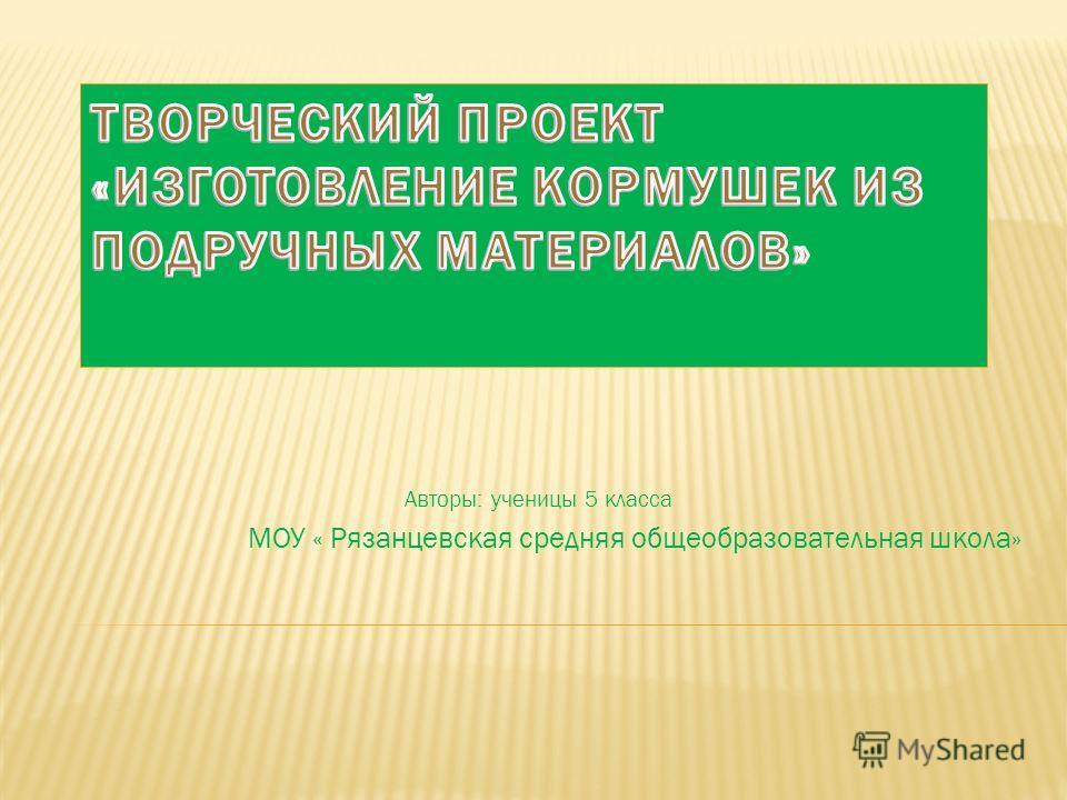 Авторы: ученицы 5 класса МОУ « Рязанцевская средняя общеобразовательная школа»