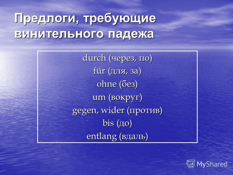 Предлоги, требующие винительного падежа durch (через, по) für (для, за) ohne (без) um (вокруг) gegen, wider (против) bis (до) entlang (вдаль)