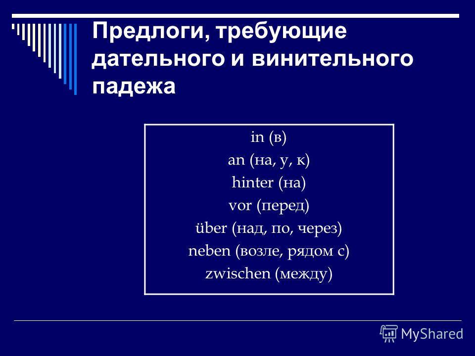 Предлоги, требующие дательного и винительного падежа in (в) an (на, у, к) hinter (на) vor (перед) über (над, по, через) neben (возле, рядом с) zwischen (между)