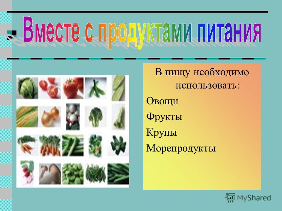 В пищу необходимо использовать: Овощи Фрукты Крупы Морепродукты