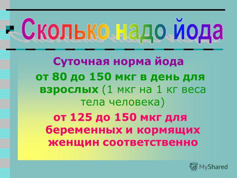 Суточная норма йода от 80 до 150 мкг в день для взрослых (1 мкг на 1 кг веса тела человека) от 125 до 150 мкг для беременных и кормящих женщин соответственно