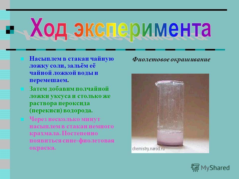 Насыплем в стакан чайную ложку соли, зальём её чайной ложкой воды и перемешаем. Затем добавим полчайной ложки уксуса и столько же раствора пероксида (перекиси) водорода. Через несколько минут насыплем в стакан немного крахмала. Постепенно появиться с