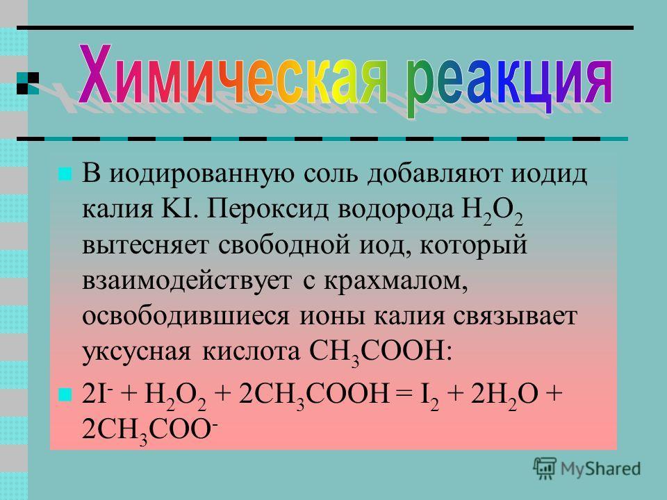 В иодированную соль добавляют иодид калия KI. Пероксид водорода H 2 O 2 вытесняет свободной иод, который взаимодействует с крахмалом, освободившиеся ионы калия связывает уксусная кислота CH 3 COOH: 2I - + H 2 O 2 + 2CH 3 COOH = I 2 + 2H 2 O + 2CH 3 C