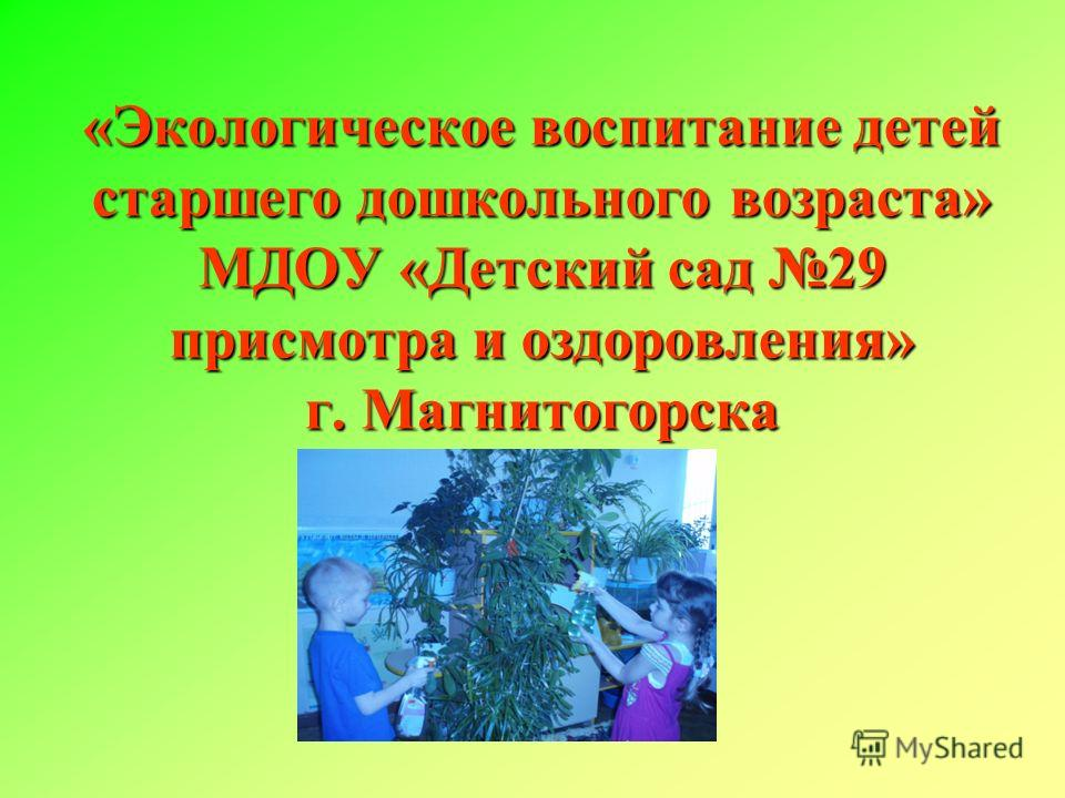 «Экологическое воспитание детей старшего дошкольного возраста» МДОУ «Детский сад 29 присмотра и оздоровления» г. Магнитогорска