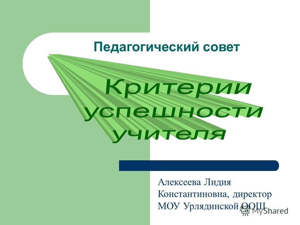 Педагогический совет Алексеева Лидия Константиновна, директор МОУ Урлядинской ООШ
