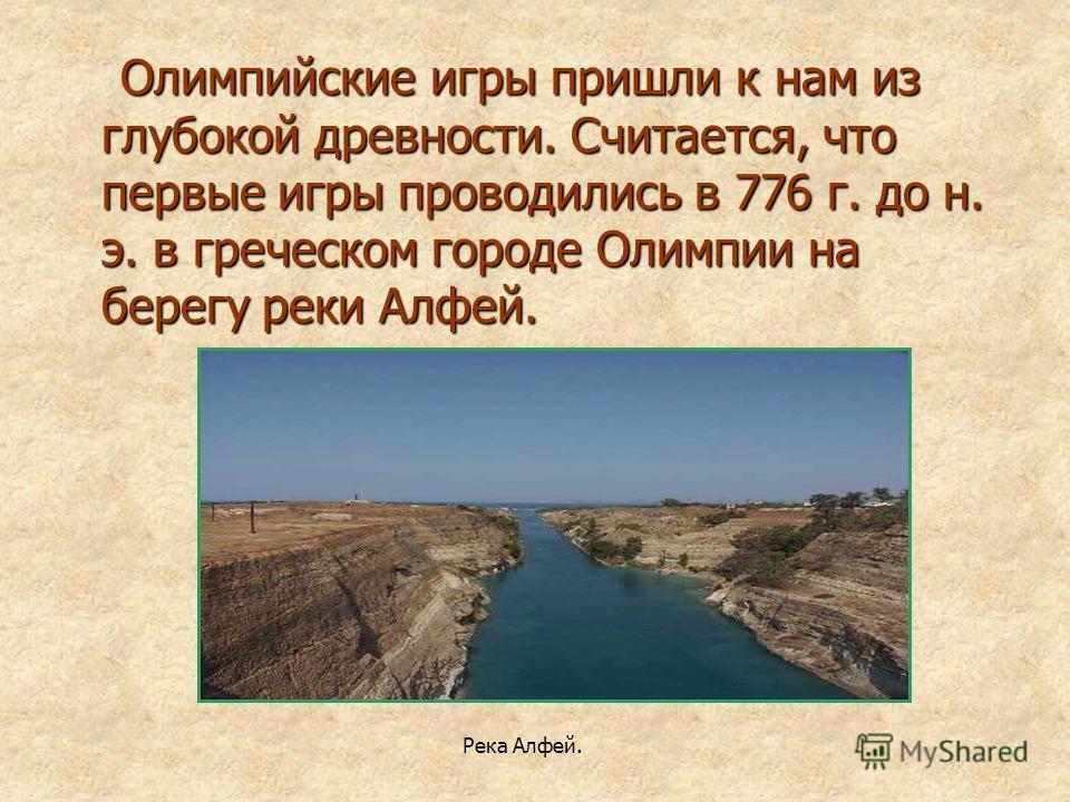 Олимпийские игры пришли к нам из глубокой древности. Считается, что первые игры проводились в 776 г. до н. э. в греческом городе Олимпии на берегу реки Алфей. Олимпийские игры пришли к нам из глубокой древности. Считается, что первые игры проводились