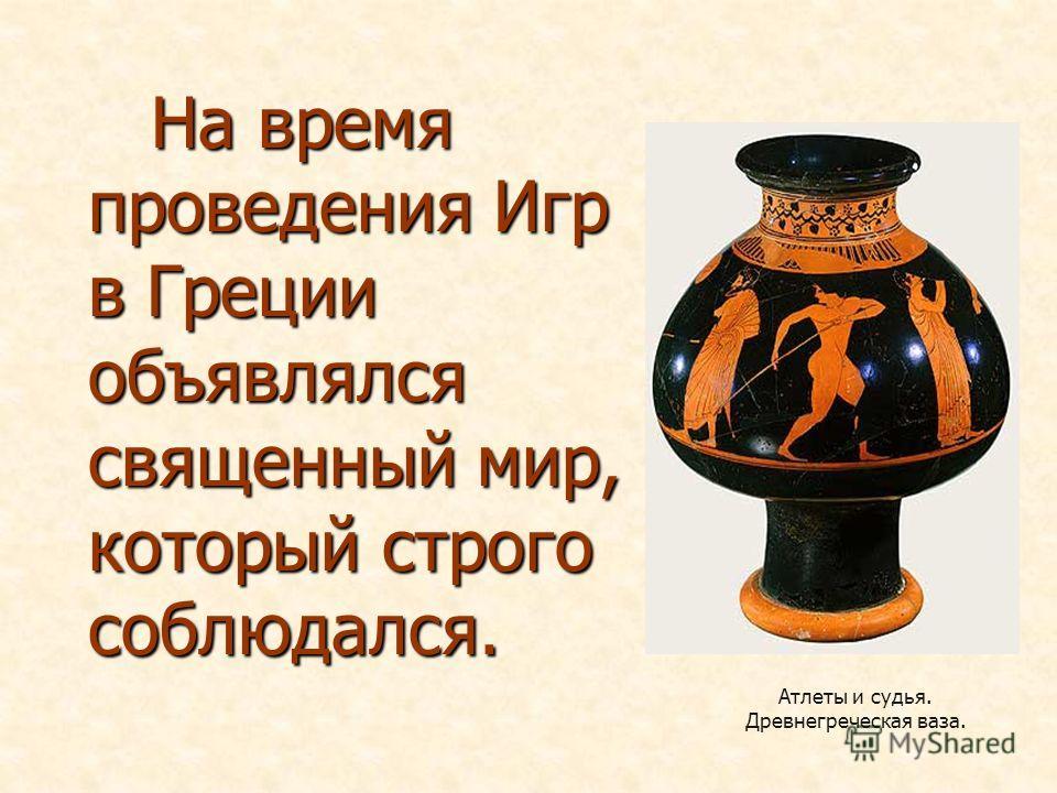 На время проведения Игр в Греции объявлялся священный мир, который строго соблюдался. На время проведения Игр в Греции объявлялся священный мир, который строго соблюдался. Атлеты и судья. Древнегреческая ваза.