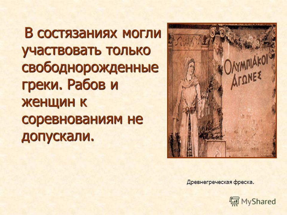В состязаниях могли участвовать только свободнорожденные греки. Рабов и женщин к соревнованиям не допускали. В состязаниях могли участвовать только свободнорожденные греки. Рабов и женщин к соревнованиям не допускали. Древнегреческая фреска.