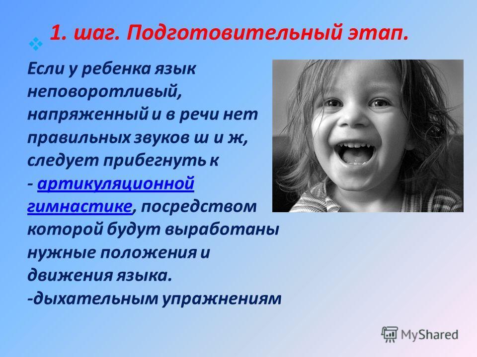 Если у ребенка язык неповоротливый, напряженный и в речи нет правильных звуков ш и ж, следует прибегнуть к - артикуляционной гимнастике, посредством которой будут выработаны нужные положения и движения языка. -дыхательным упражнениямартикуляционной г