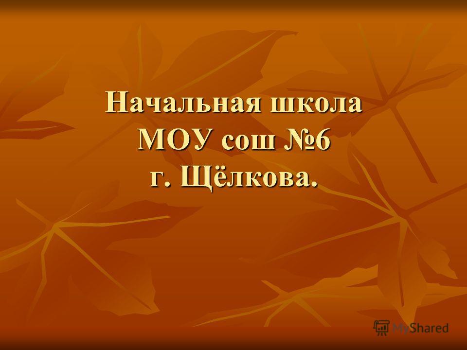 Начальная школа МОУ сош 6 г. Щёлкова.