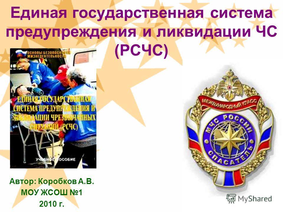 Единая государственная система предупреждения и ликвидации ЧС (РСЧС) Автор: Коробков А.В. МОУ ЖСОШ 1 2010 г.