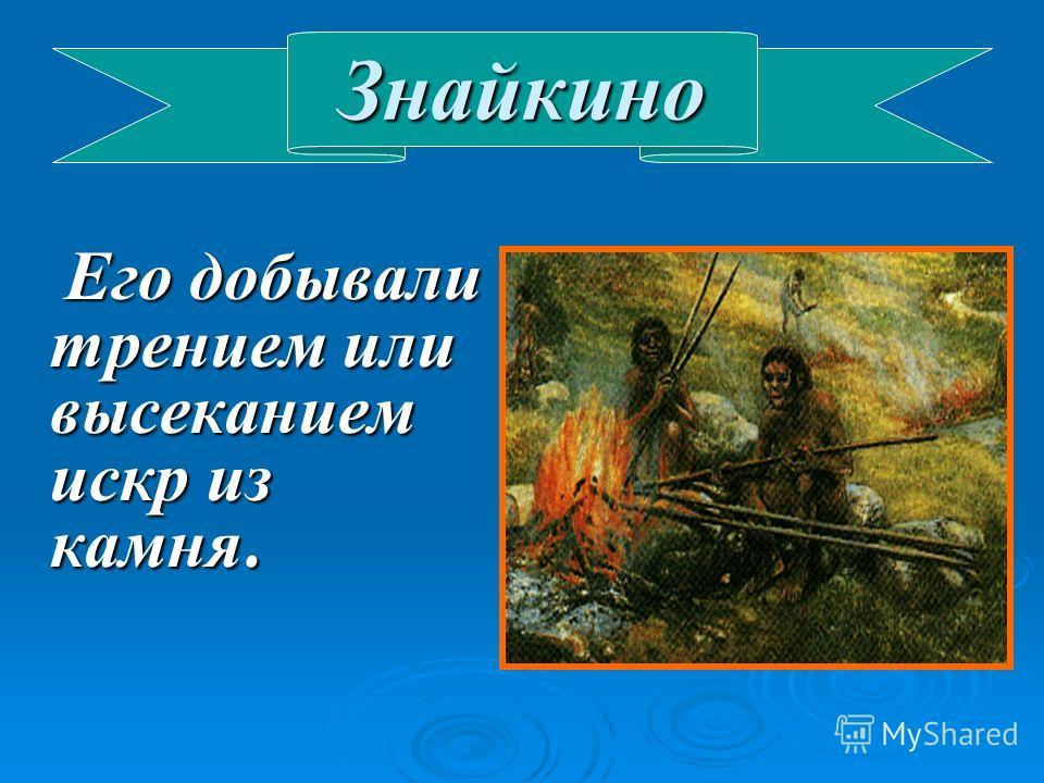 Знайкино Его добывали трением или высеканием искр из камня. Его добывали трением или высеканием искр из камня.
