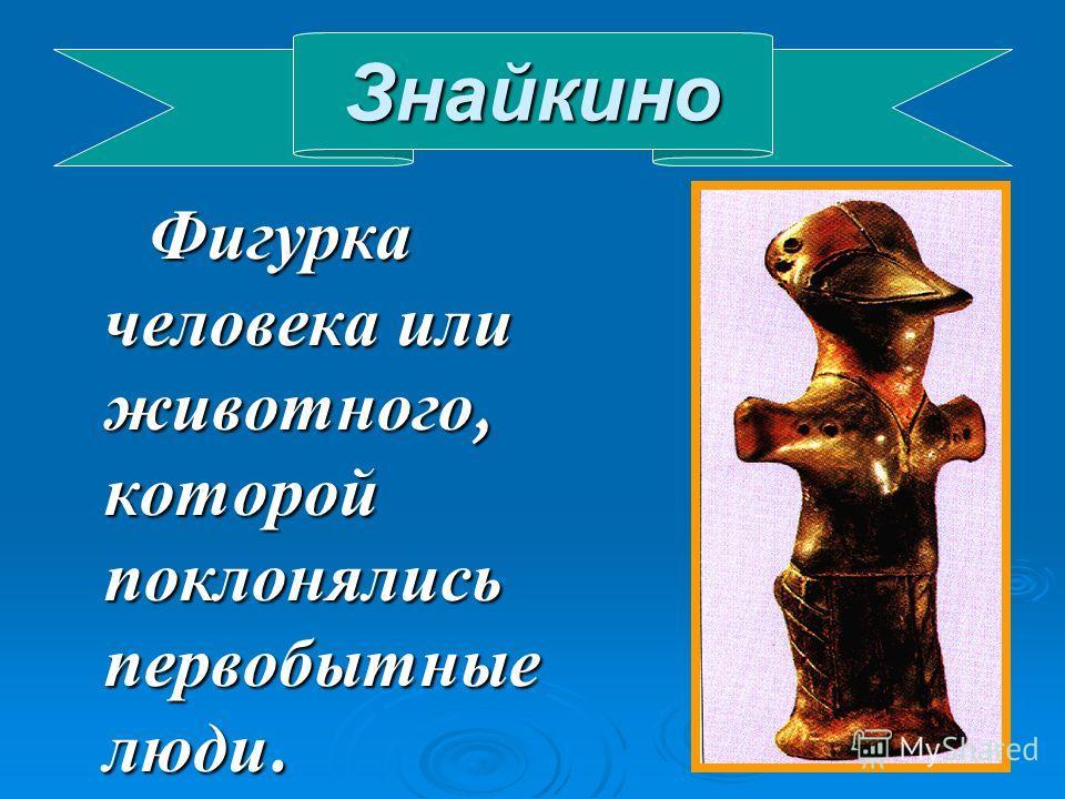 Знайкино Фигурка человека или животного, которой поклонялись первобытные люди. Фигурка человека или животного, которой поклонялись первобытные люди.