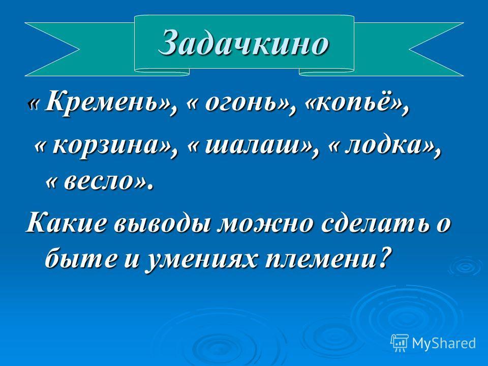 « Кремень », « огонь », « копьё », « корзина », « шалаш », « лодка », « весло ». « корзина », « шалаш », « лодка », « весло ». Какие выводы можно сделать о быте и умениях племени ? Задачкино
