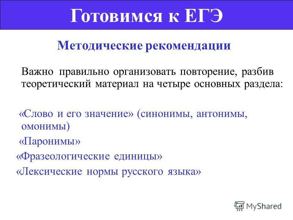 Методические рекомендации Важно правильно организовать повторение, разбив теоретический материал на четыре основных раздела: «Слово и его значение» (синонимы, антонимы, омонимы) «Паронимы» «Фразеологические единицы» «Лексические нормы русского языка»