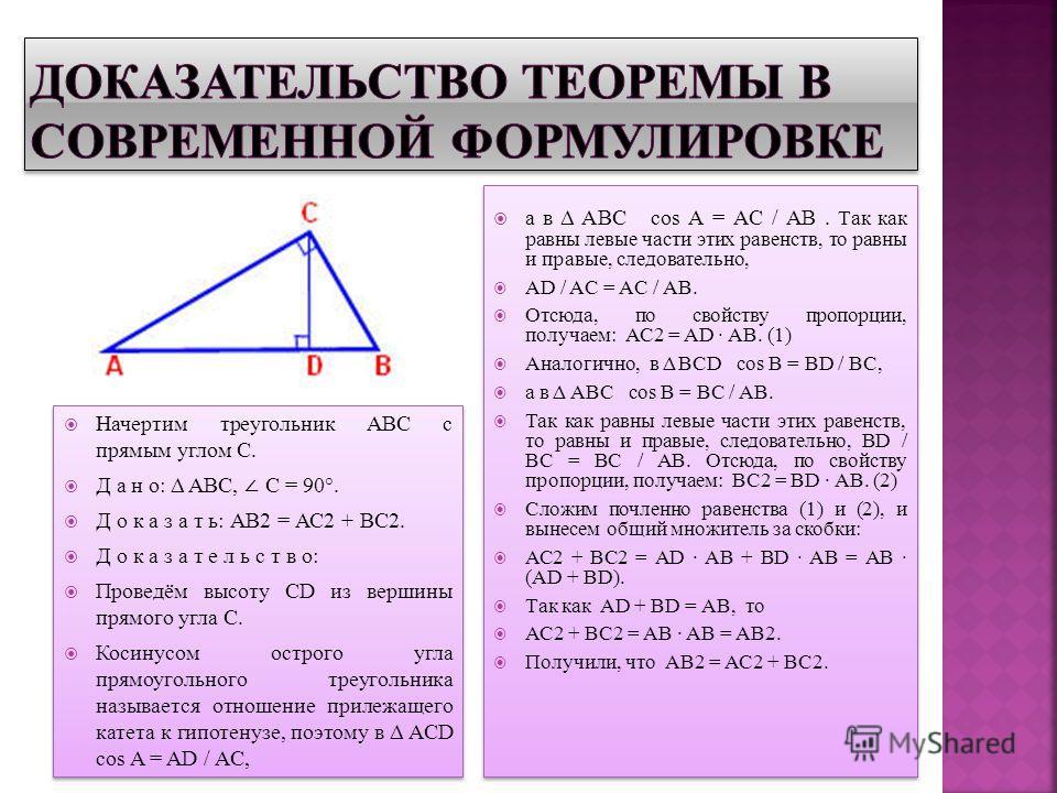 Начертим треугольник АВС с прямым углом С. Д а н о: Δ АВС, С = 90°. Д о к а з а т ь: АВ2 = АС2 + ВС2. Д о к а з а т е л ь с т в о: Проведём высоту CD из вершины прямого угла С. Косинусом острого угла прямоугольного треугольника называется отношение п