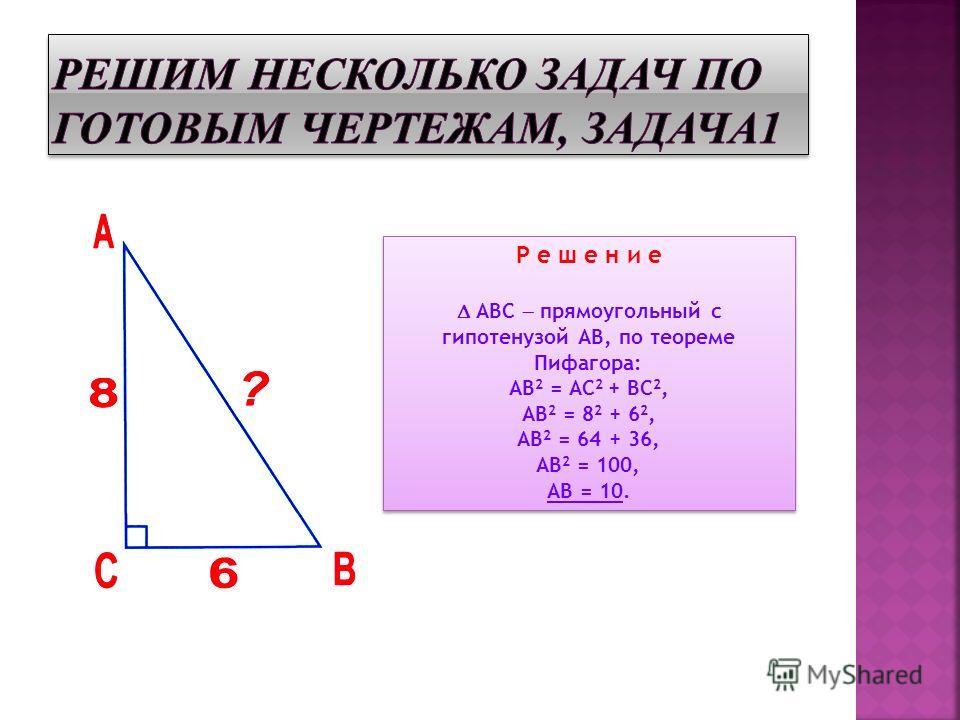 Р е ш е н и е АВС прямоугольный с гипотенузой АВ, по теореме Пифагора: АВ 2 = АС 2 + ВС 2, АВ 2 = 8 2 + 6 2, АВ 2 = 64 + 36, АВ 2 = 100, АВ = 10. Р е ш е н и е АВС прямоугольный с гипотенузой АВ, по теореме Пифагора: АВ 2 = АС 2 + ВС 2, АВ 2 = 8 2 +