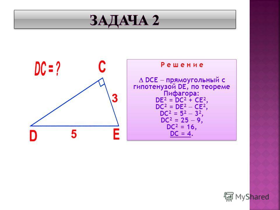 Р е ш е н и е DCE прямоугольный с гипотенузой DE, по теореме Пифагора: DE 2 = DС 2 + CE 2, DC 2 = DE 2 CE 2, DC 2 = 5 2 3 2, DC 2 = 25 9, DC 2 = 16, DC = 4. Р е ш е н и е DCE прямоугольный с гипотенузой DE, по теореме Пифагора: DE 2 = DС 2 + CE 2, DC