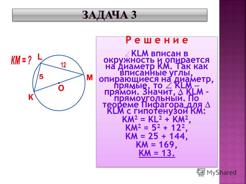 Р е ш е н и е KLM вписан в окружность и опирается на диаметр KM. Так как вписанные углы, опирающиеся на диаметр, прямые, то KLM прямой. Значит, KLM – прямоугольный. По теореме Пифагора для KLM с гипотенузой КМ: KM 2 = KL 2 + KM 2, KM 2 = 5 2 + 12 2,