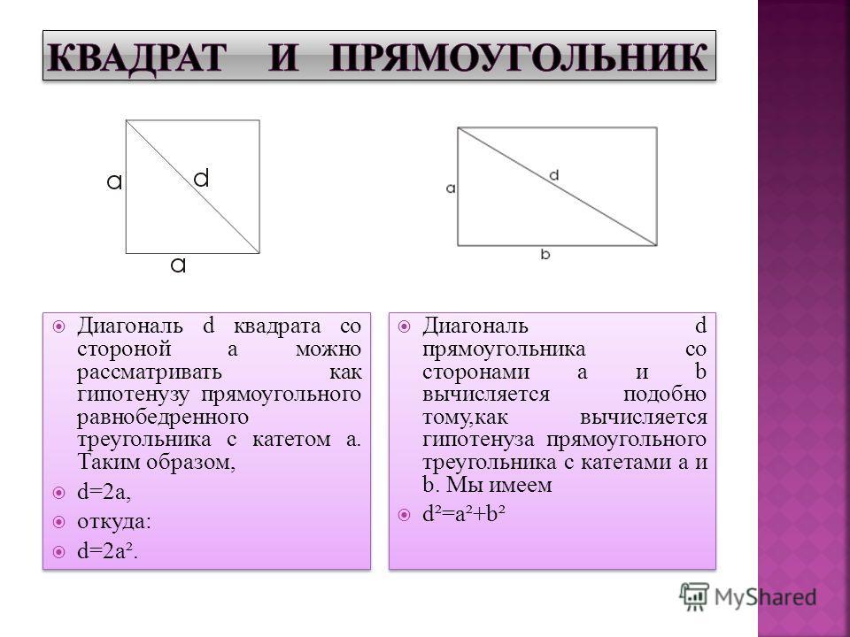 Диагональ d квадрата со стороной а можно рассматривать как гипотенузу прямоугольного равнобедренного треугольника с катетом а. Таким образом, d=2a, откуда: d=2a². Диагональ d квадрата со стороной а можно рассматривать как гипотенузу прямоугольного ра