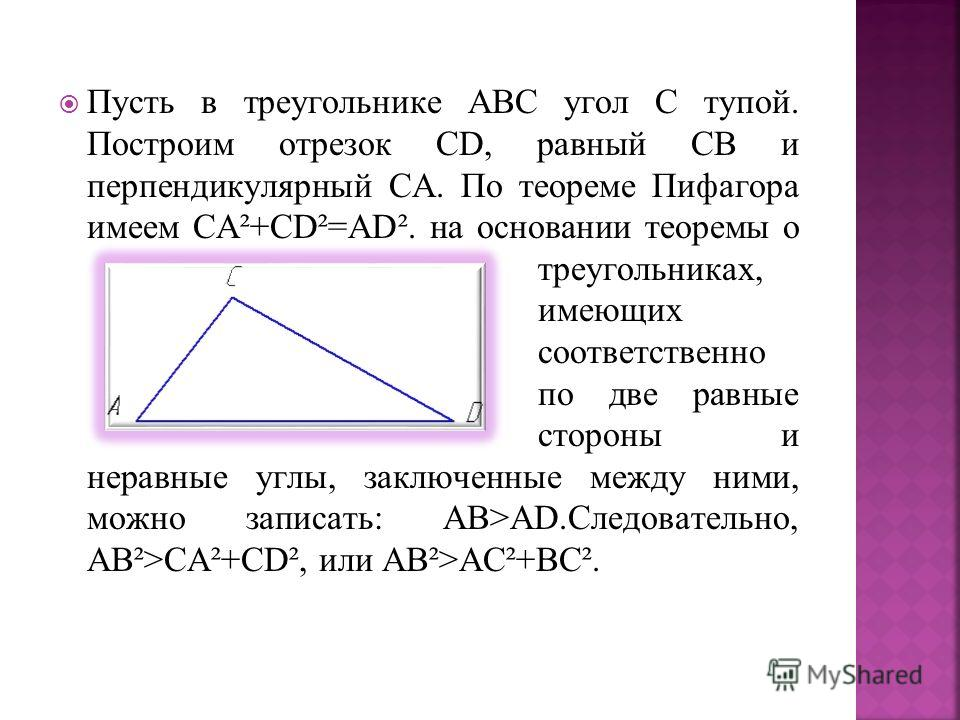 Пусть в треугольнике АВС угол С тупой. Построим отрезок СD, равный СВ и перпендикулярный СА. По теореме Пифагора имеем СА²+СD²=AD². на основании теоремы о треугольниках, имеющих соответственно по две равные стороны и неравные углы, заключенные между